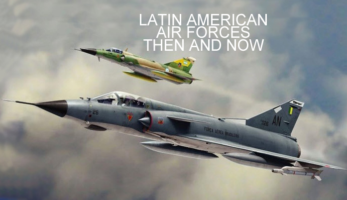 Latin American Air Forces - Then and Now